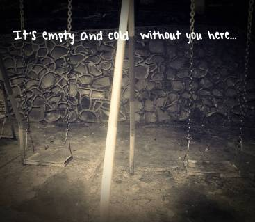 It's empty and cold without you here